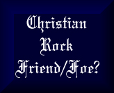 Christian Rock - Friend Or Foe?